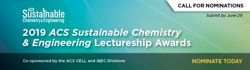ACS Sustainable Chemistry & Engineering | Call For Nominations: 2019 ACS Sustainable Chemistry & Engineering Lectureship Awards | Co-sponsored by the ACS CELL and I&EC Divisions | Nominate Today | Submit by June 29